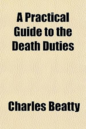 A Practical Guide to the Death Duties af Charles Beatty