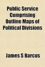 Public Service Comprising Outline Maps of Political Divisionpublic Service Comprising Outline Maps of Political Divisions S af James S. Barcus