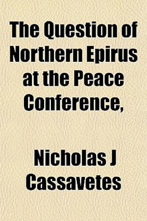 The Question of Northern Epirus at the Peace Conference, af Nicholas J. Cassavetes