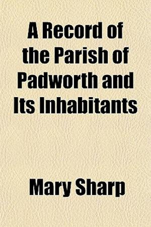 A Record of the Parish of Padworth and Its Inhabitants af Mary Sharp