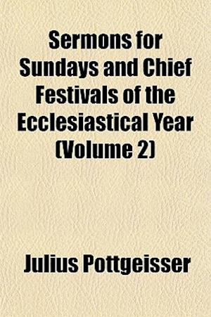 Sermons for Sundays and Chief Festivals of the Ecclesiastical Year, Volume 2 af Julius Pottgeisser