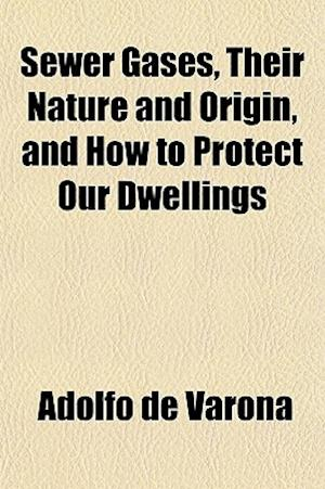 Sewer Gases, Their Nature and Origin, and How to Protect Our Dwellings af Adolfo De Varona