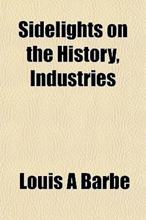 Sidelights on the History, Industries af Louis a. Barbe, Louis A. Barb