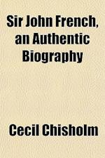 Sir John French, an Authentic Biography af Cecil Chisholm