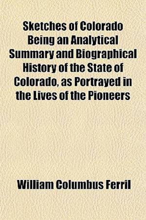 Sketches of Colorado Being an Analytical Summary and Biographical History of the State of Colorado, as Portrayed in the Lives of the Pioneers af William Columbus Ferril