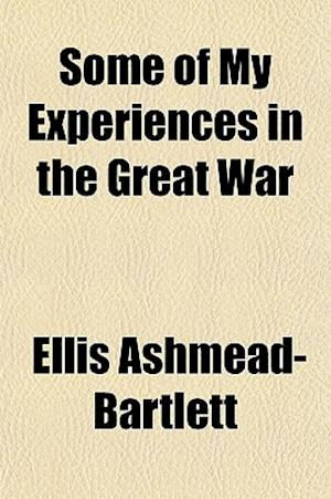 Some of My Experiences in the Great War af Ellis Ashmead-Bartlett