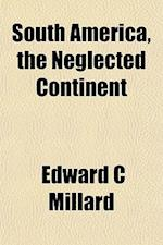 South America, the Neglected Continent af Edward C. Millard