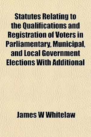 Statutes Relating to the Qualifications and Registration of Voters in Parliamentary, Municipal, and Local Government Elections with Additional af James W. Whitelaw