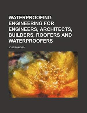 Waterproofing Engineering for Engineers, Architects, Builders, Roofers and Waterproofers af Joseph Ross