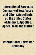 International Harvester Company of New Jersey, and Others, Appellants, vs. the United States of America, Appellee. Appeal from the District af International Harvester Company, Harvest International Harvester Company