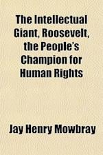 The Intellectual Giant, Roosevelt, the People's Champion for Human Rights af Jay Henry Mowbray