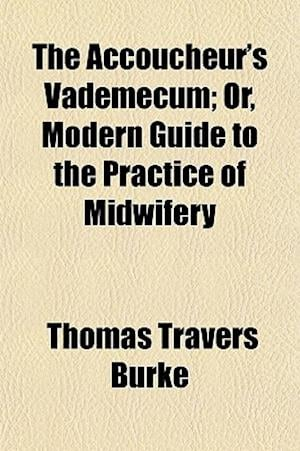 The Accoucheur's Vademecum; Or, Modern Guide to the Practice of Midwifery af Thomas Travers Burke