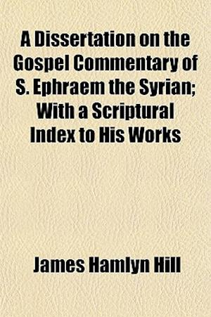 A Dissertation on the Gospel Commentary of S. Ephraem the Syrian; With a Scriptural Index to His Works af James Hamlyn Hill
