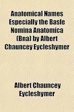 Anatomical Names Especially the Basle Nomina Anatomica (Bna) by Albert Chauncey Eycleshymer af Albert Chauncey Eycleshymer