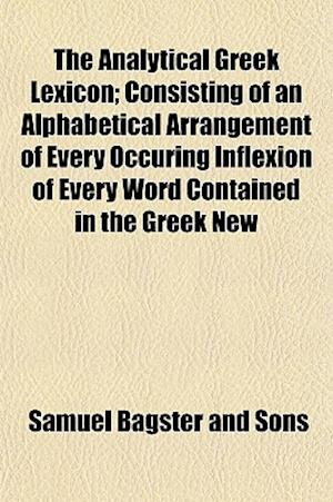 The Analytical Greek Lexicon; Consisting of an Alphabetical Arrangement of Every Occuring Inflexion of Every Word Contained in the Greek New af Samuel Bagster and Sons