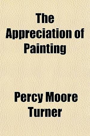 The Appreciation of Painting af Percy Moore Turner