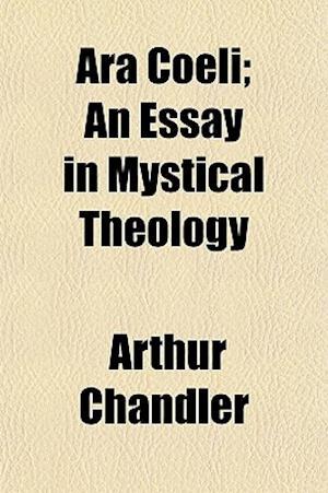 Ara Coeli; An Essay in Mystical Theology af Arthur Chandler