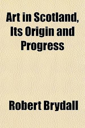 Art in Scotland, Its Origin and Progress af Robert Brydall