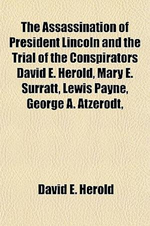 The Assassination of President Lincoln and the Trial of the Conspirators David E. Herold, Mary E. Surratt, Lewis Payne, George A. Atzerodt, af David E. Herold