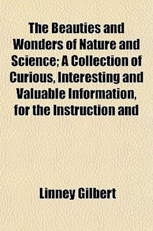 The Beauties and Wonders of Nature and Science; A Collection of Curious, Interesting and Valuable Information, for the Instruction and af Linney Gilbert