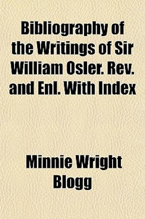 Bibliography of the Writings of Sir William Osler. REV. and Enl. with Index af Minnie Wright Blogg