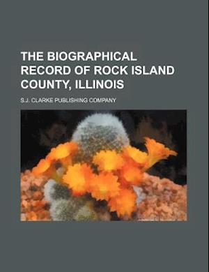 The Biographical Record of Rock Island County, Illinois af S. J. Clarke Publishing Company
