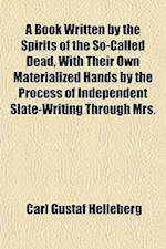 A Book Written by the Spirits of the So-Called Dead, with Their Own Materialized Hands by the Process of Independent Slate-Writing Through Mrs. af Carl Gustaf Helleberg