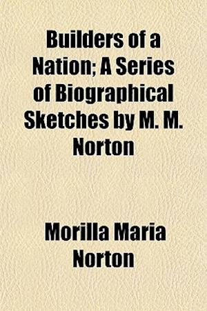 Builders of a Nation; A Series of Biographical Sketches by M. M. Norton af Morilla Maria Norton