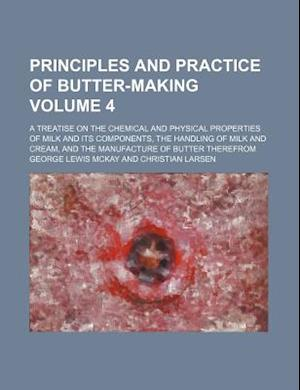 Principles and Practice of Butter-Making Volume 4; A Treatise on the Chemical and Physical Properties of Milk and Its Components, the Handling of Milk af George Lewis Mckay