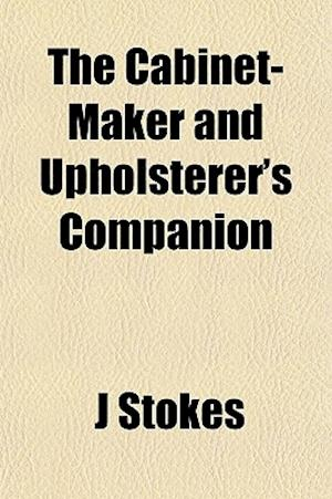 The Cabinet-Maker and Upholsterer's Companion af J. Stokes