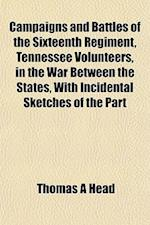 Campaigns and Battles of the Sixteenth Regiment, Tennessee Volunteers, in the War Between the States, with Incidental Sketches of the Part af Thomas A. Head