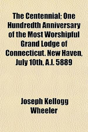 The Centennial; One Hundredth Anniversary of the Most Worshipful Grand Lodge of Connecticut. New Haven, July 10th, A.L. 5889 af Joseph Kellogg Wheeler