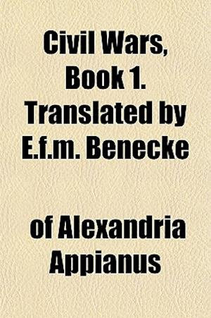 Civil Wars, Book 1. Translated by E.F.M. Benecke af Of Alexandria Appianus