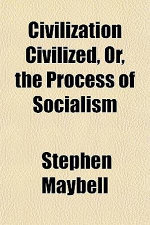 Civilization Civilized, Or, the Process of Socialism af Stephen Maybell