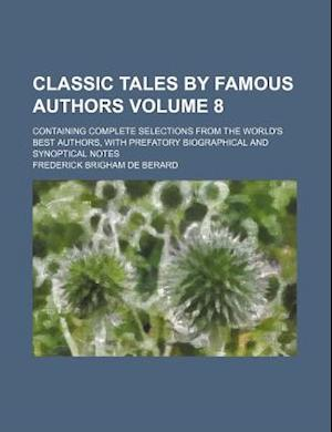 Classic Tales by Famous Authors Volume 8; Containing Complete Selections from the World's Best Authors, with Prefatory Biographical and Synoptical Not af Frederick Brigham De Berard, De Berard