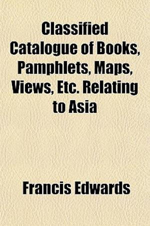 Classified Catalogue of Books, Pamphlets, Maps, Views, Etc. Relating to Asia af Francis Edwards