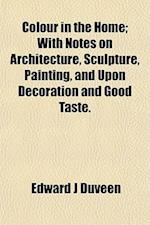 Colour in the Home; With Notes on Architecture, Sculpture, Painting, and Upon Decoration and Good Taste. af Edward J. Duveen