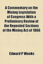 A Commentary on the Mining Legislation of Congress with a Preliminary Review of the Repealed Sections of the Mining Act of 1866 af Edward P. Weeks