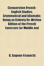 Comparative French-English Studies, Grammatical and Idiomatic; Being an Entirely Re-Written Edition of the French Exercises for Middle and af G. Eugne-Fasnacht, G. Eugene-Fasnacht