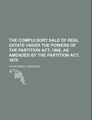 The Compulsory Sale of Real Estate Under the Powers of the Partition ACT, 1868, as Amended by the Partition ACT, 1876 af Philip Henry Lawrence