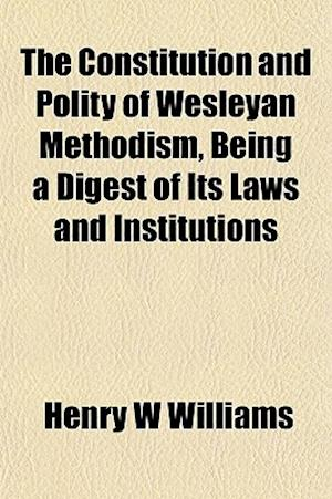 The Constitution and Polity of Wesleyan Methodism, Being a Digest of Its Laws and Institutions af Henry W. Williams