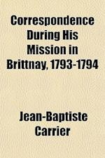 Correspondence During His Mission in Brittnay, 1793-1794 af Jean-Baptiste Carrier