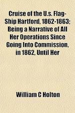 Cruise of the U.S. Flag-Ship Hartford, 1862-1863; Being a Narrative of All Her Operations Since Going Into Commission, in 1862, Until Her af William C. Holton