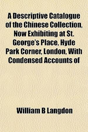 A Descriptive Catalogue of the Chinese Collection, Now Exhibiting at St. George's Place, Hyde Park Corner, London, with Condensed Accounts of af William B. Langdon