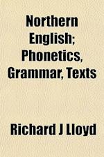 Northern English; Phonetics, Grammar, Texts af Richard J. Lloyd