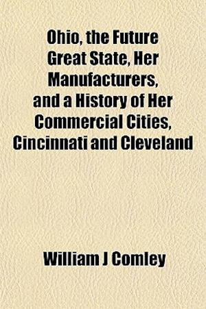 Ohio, the Future Great State, Her Manufacturers, and a History of Her Commercial Cities, Cincinnati and Cleveland af William J. Comley