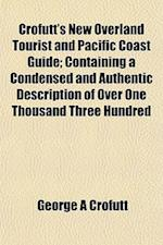 Crofutt's New Overland Tourist and Pacific Coast Guide; Containing a Condensed and Authentic Description of Over One Thousand Three Hundred af George A. Crofutt
