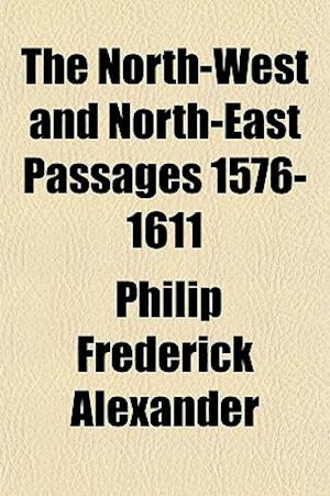 The North-West and North-East Passages 1576-1611 af Philip Frederick Alexander