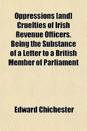 Oppressions [And] Cruelties of Irish Revenue Officers. Being the Substance of a Letter to a British Member of Parliament af Edward Chichester