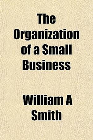 The Organization of a Small Business af William A. Smith